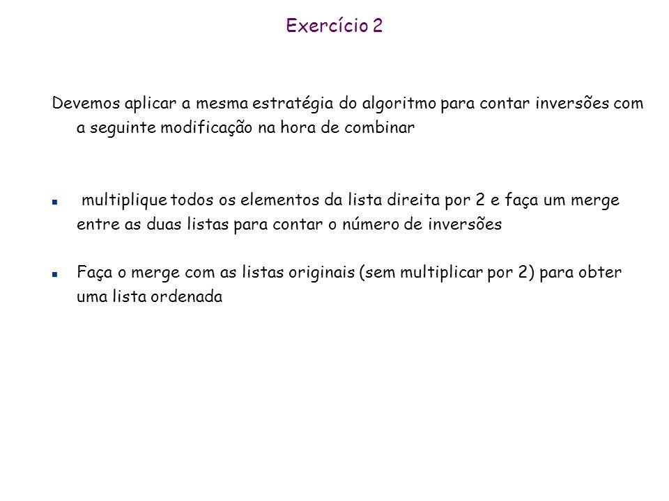 Exercício 2 Devemos aplicar a mesma estratégia do algoritmo para contar inversões com a seguinte modificação na hora de combinar.