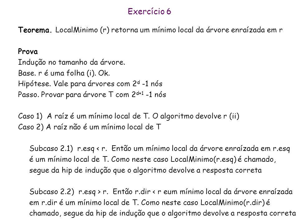 Exercício 6 Teorema. LocalMinimo (r) retorna um mínimo local da árvore enraízada em r. Prova. Indução no tamanho da árvore.