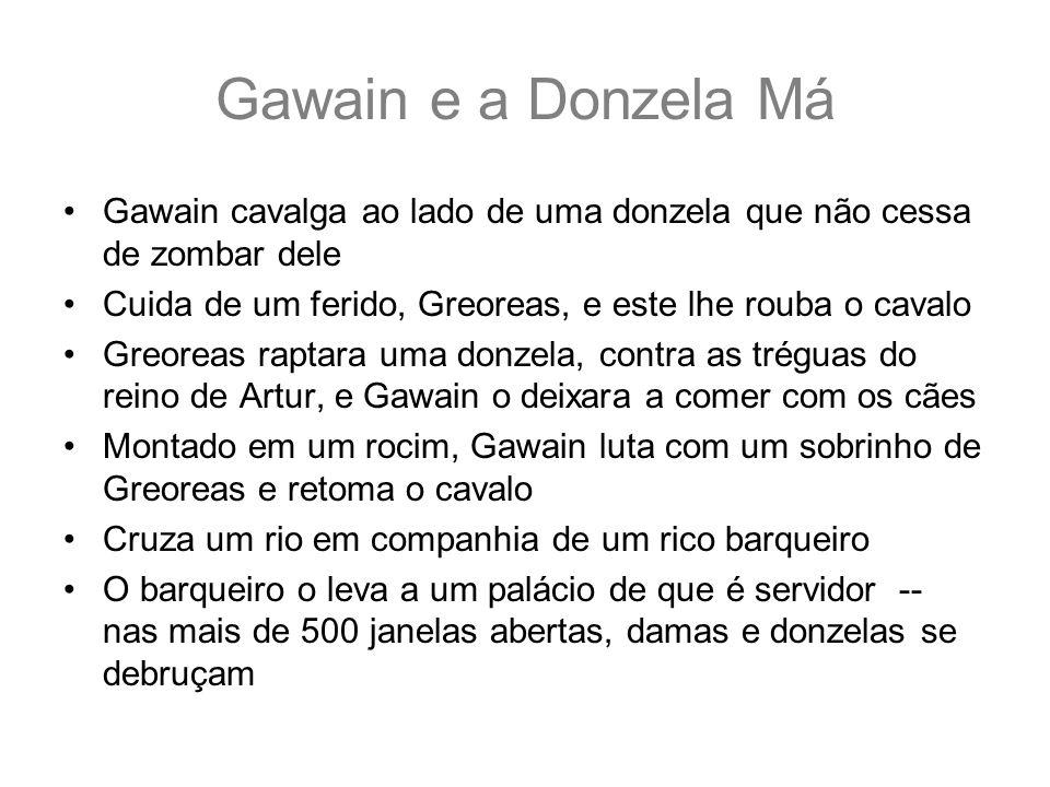 Gawain e a Donzela Má Gawain cavalga ao lado de uma donzela que não cessa de zombar dele. Cuida de um ferido, Greoreas, e este lhe rouba o cavalo.