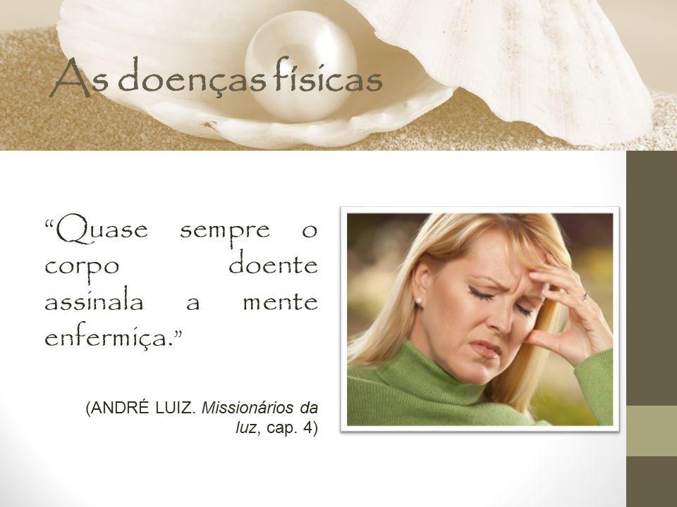As doenças físicas Quase sempre o corpo doente assinala a mente enfermiça. (ANDRÉ LUIZ. Missionários da luz, cap. 4)