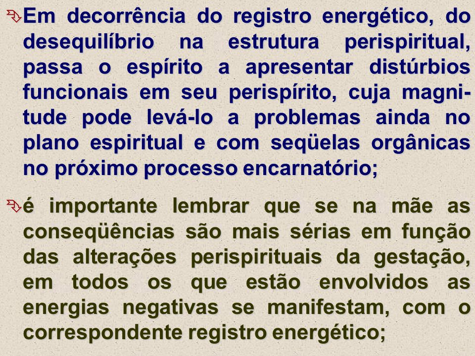 Em decorrência do registro energético, do desequilíbrio na estrutura perispiritual, passa o espírito a apresentar distúrbios funcionais em seu perispírito, cuja magni-tude pode levá-lo a problemas ainda no plano espiritual e com seqüelas orgânicas no próximo processo encarnatório;