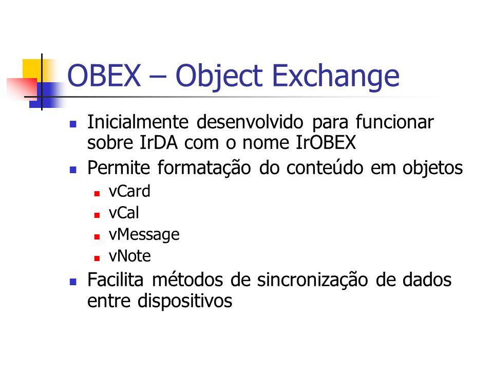 OBEX – Object Exchange Inicialmente desenvolvido para funcionar sobre IrDA com o nome IrOBEX. Permite formatação do conteúdo em objetos.