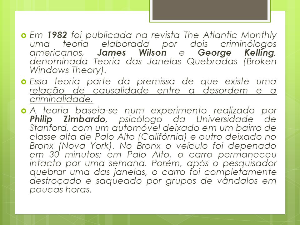 Em 1982 foi publicada na revista The Atlantic Monthly uma teoria elaborada por dois criminólogos americanos, James Wilson e George Kelling, denominada Teoria das Janelas Quebradas (Broken Windows Theory).