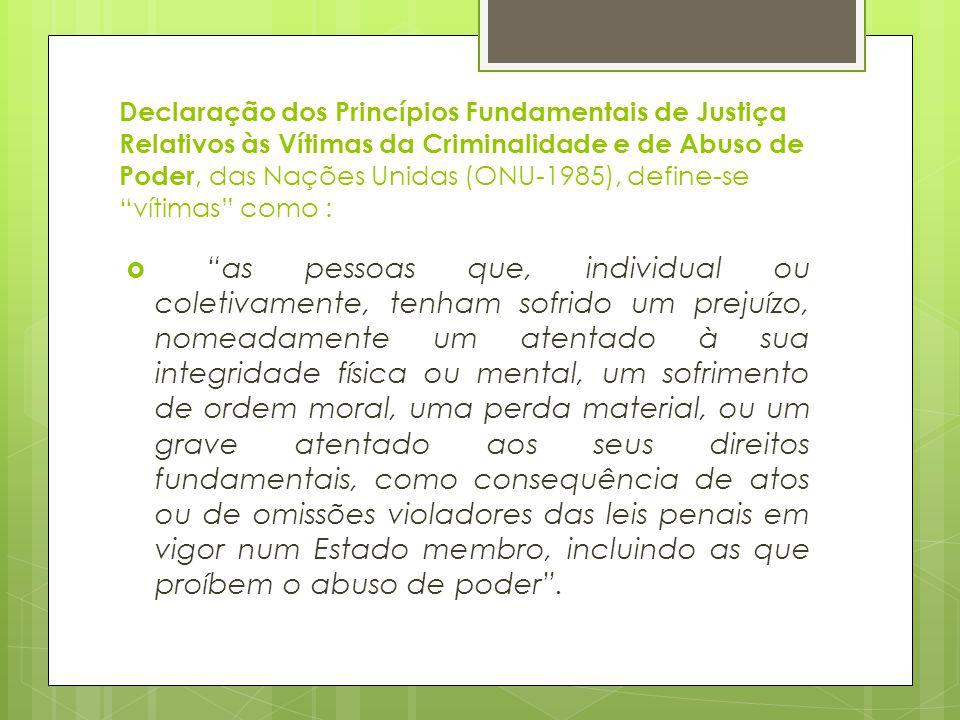 Declaração dos Princípios Fundamentais de Justiça Relativos às Vítimas da Criminalidade e de Abuso de Poder, das Nações Unidas (ONU-1985), define-se vítimas como :