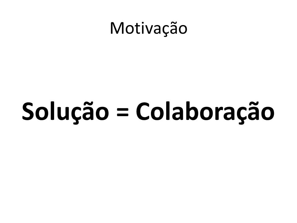 Motivação Solução = Colaboração