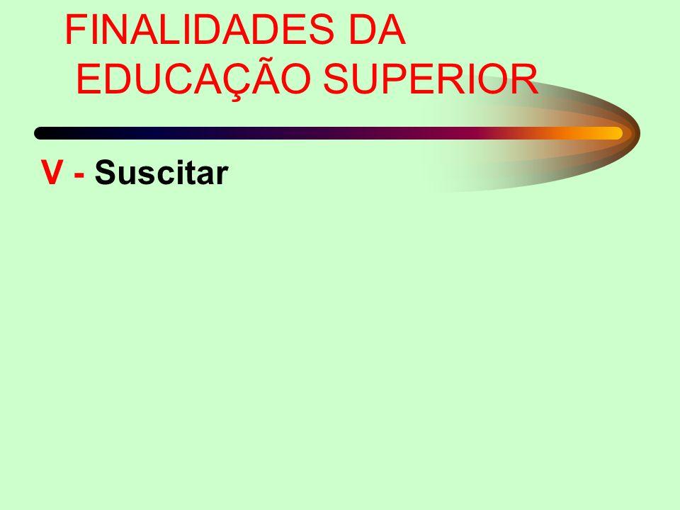 FINALIDADES DA EDUCAÇÃO SUPERIOR V - Suscitar