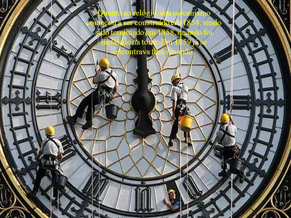Quanto ao relógio, seu mecanismo começou a ser construído em 1854, tendo sido terminado em 1858, quando foi instalado na torre.