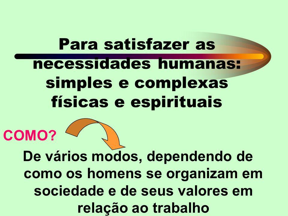 Para satisfazer as necessidades humanas: simples e complexas físicas e espirituais