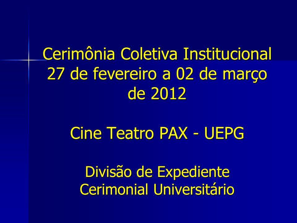 Cerimônia Coletiva Institucional 27 de fevereiro a 02 de março de 2012 Cine Teatro PAX - UEPG Divisão de Expediente Cerimonial Universitário