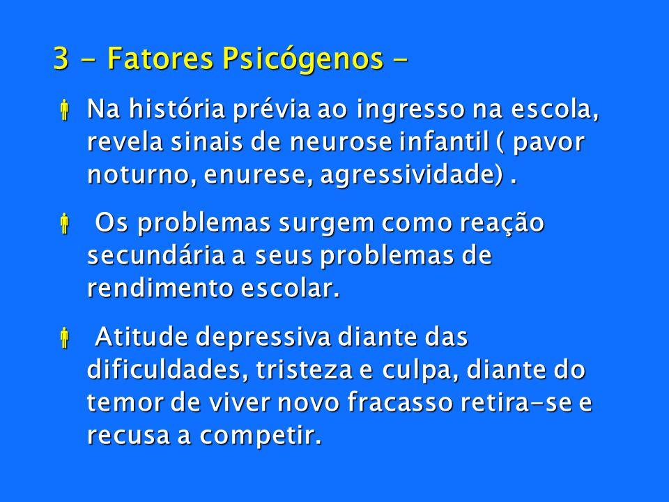 3 - Fatores Psicógenos - Na história prévia ao ingresso na escola, revela sinais de neurose infantil ( pavor noturno, enurese, agressividade) .