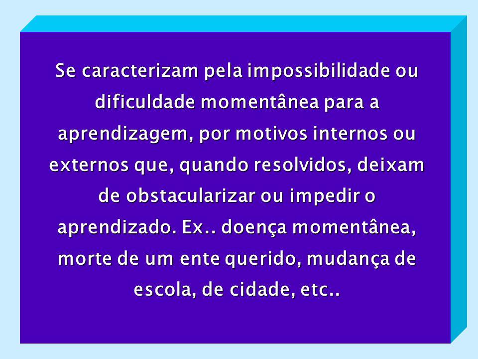 Se caracterizam pela impossibilidade ou dificuldade momentânea para a aprendizagem, por motivos internos ou externos que, quando resolvidos, deixam de obstacularizar ou impedir o aprendizado.