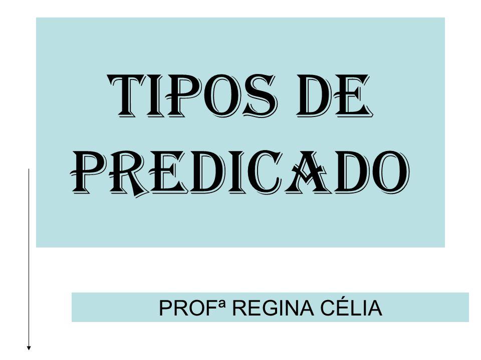 TIPOS DE PREDICADO PROFª REGINA CÉLIA