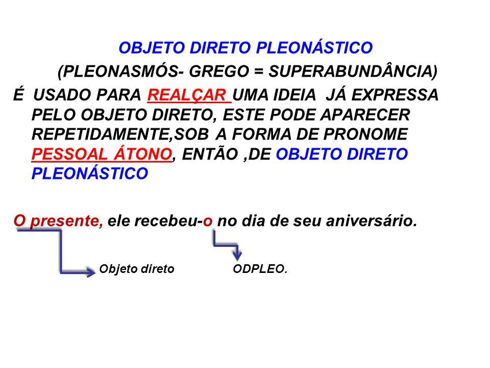 OBJETO DIRETO PLEONÁSTICO (PLEONASMÓS- GREGO = SUPERABUNDÂNCIA) É USADO PARA REALÇAR UMA IDEIA JÁ EXPRESSA PELO OBJETO DIRETO, ESTE PODE APARECER REPETIDAMENTE,SOB A FORMA DE PRONOME PESSOAL ÁTONO, ENTÃO ,DE OBJETO DIRETO PLEONÁSTICO O presente, ele recebeu-o no dia de seu aniversário.
