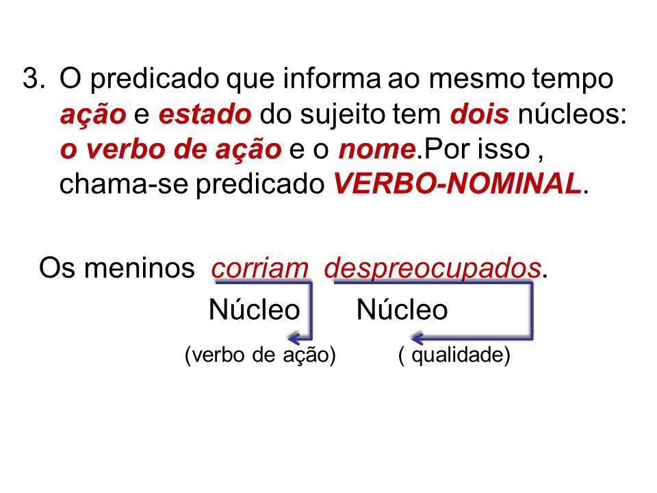 O predicado que informa ao mesmo tempo ação e estado do sujeito tem dois núcleos: o verbo de ação e o nome.Por isso , chama-se predicado VERBO-NOMINAL.