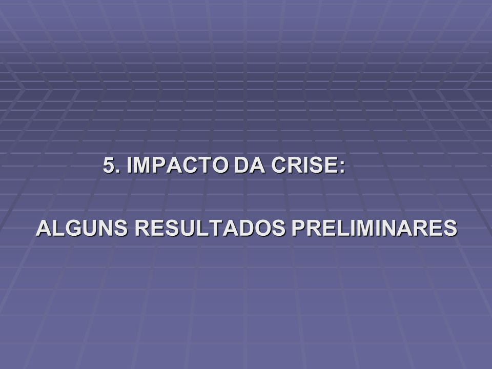 5. IMPACTO DA CRISE: ALGUNS RESULTADOS PRELIMINARES