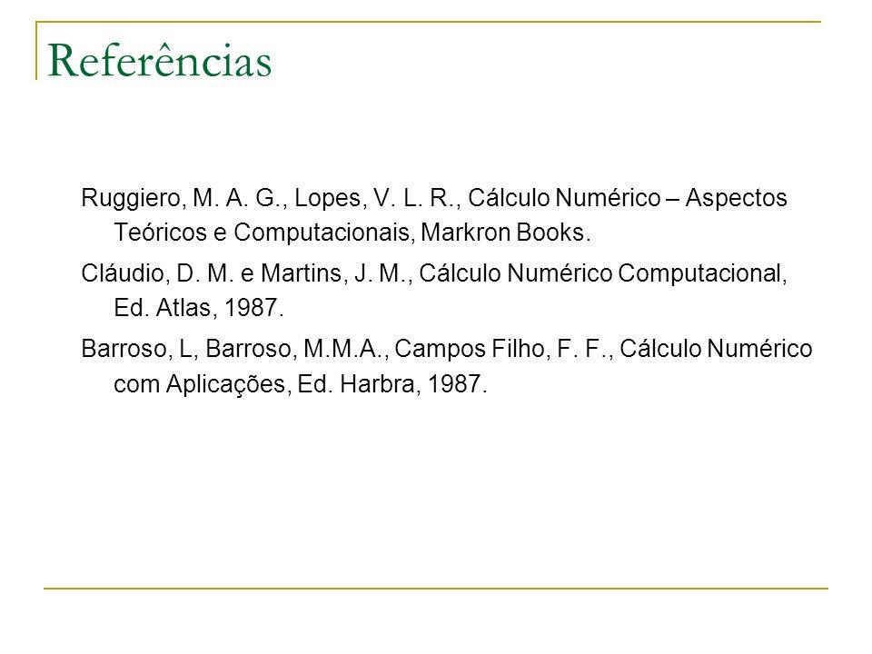 Referências Ruggiero, M. A. G., Lopes, V. L. R., Cálculo Numérico – Aspectos Teóricos e Computacionais, Markron Books.