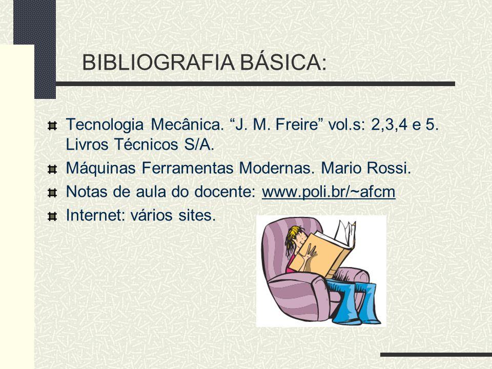 BIBLIOGRAFIA BÁSICA: Tecnologia Mecânica. J. M. Freire vol.s: 2,3,4 e 5. Livros Técnicos S/A. Máquinas Ferramentas Modernas. Mario Rossi.