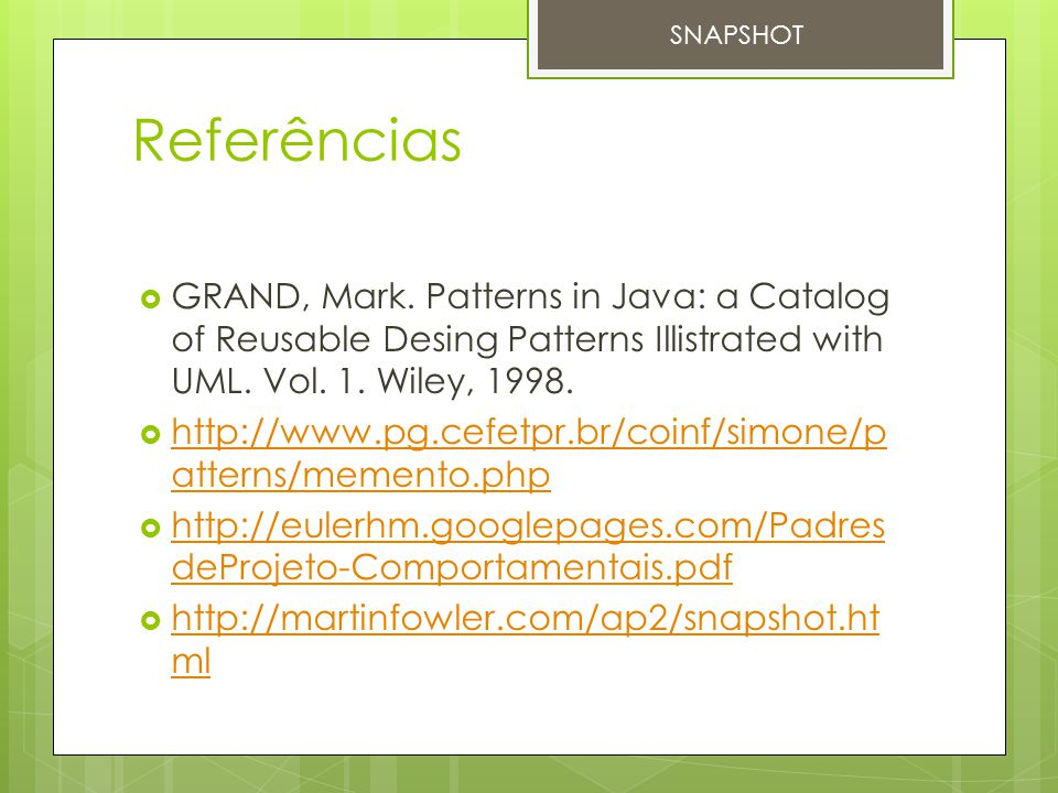 SNAPSHOT Referências. GRAND, Mark. Patterns in Java: a Catalog of Reusable Desing Patterns Illistrated with UML. Vol. 1. Wiley, 1998.