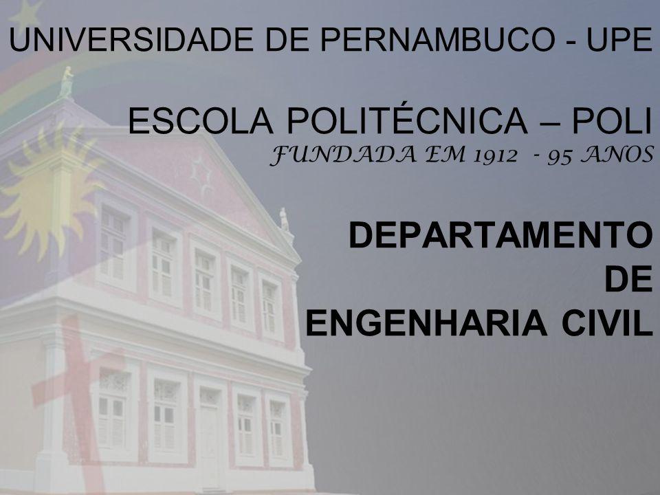 UNIVERSIDADE DE PERNAMBUCO - UPE ESCOLA POLITÉCNICA – POLI FUNDADA EM 1912 - 95 ANOS DEPARTAMENTO DE ENGENHARIA CIVIL