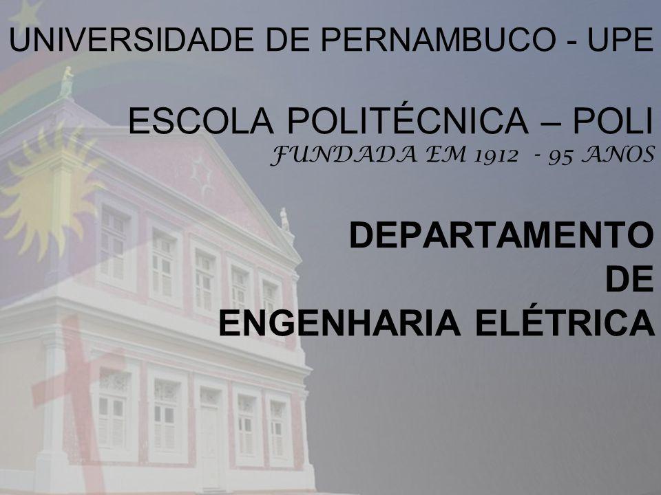 UNIVERSIDADE DE PERNAMBUCO - UPE ESCOLA POLITÉCNICA – POLI FUNDADA EM 1912 - 95 ANOS DEPARTAMENTO DE ENGENHARIA ELÉTRICA