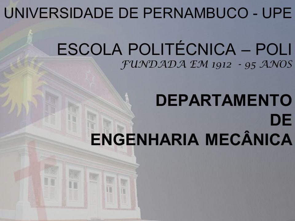 UNIVERSIDADE DE PERNAMBUCO - UPE ESCOLA POLITÉCNICA – POLI FUNDADA EM 1912 - 95 ANOS DEPARTAMENTO DE ENGENHARIA MECÂNICA