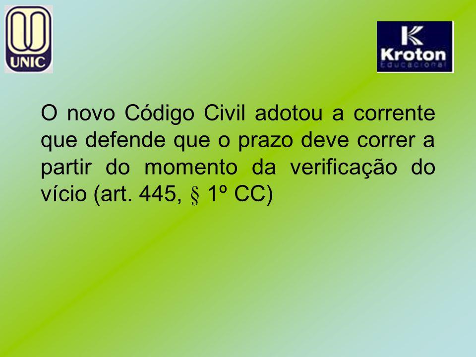O novo Código Civil adotou a corrente que defende que o prazo deve correr a partir do momento da verificação do vício (art.
