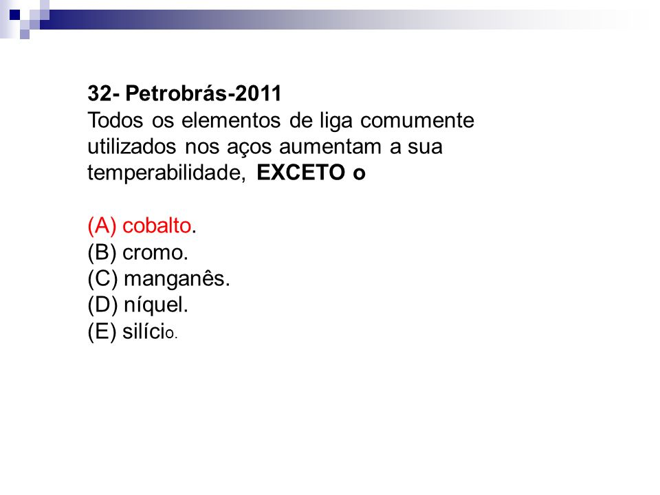 32- Petrobrás-2011 Todos os elementos de liga comumente utilizados nos aços aumentam a sua temperabilidade, EXCETO o.