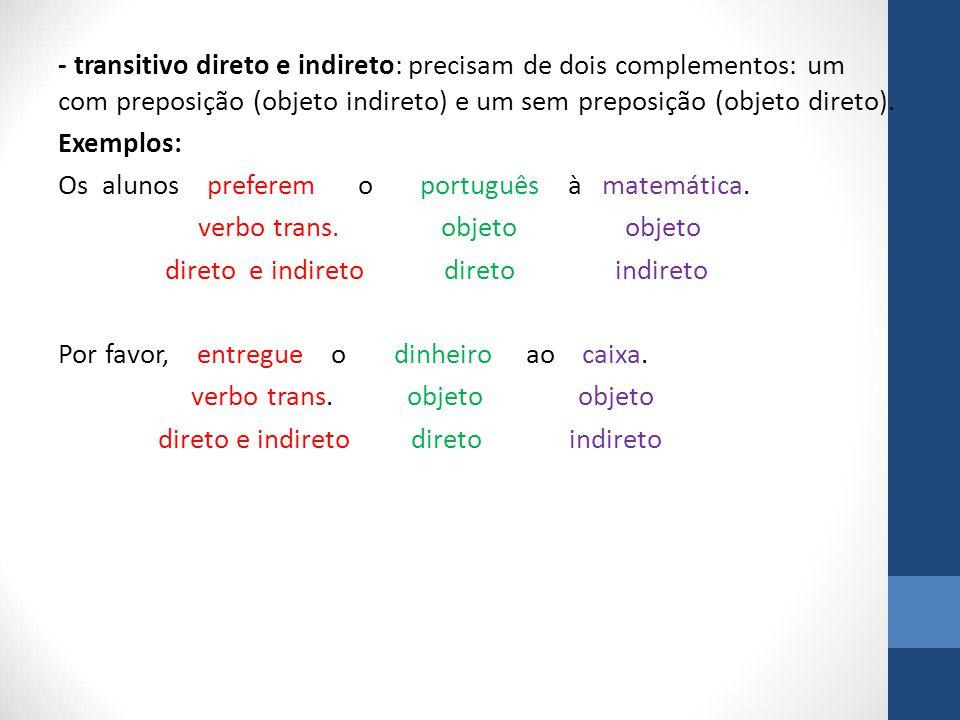- transitivo direto e indireto: precisam de dois complementos: um com preposição (objeto indireto) e um sem preposição (objeto direto).