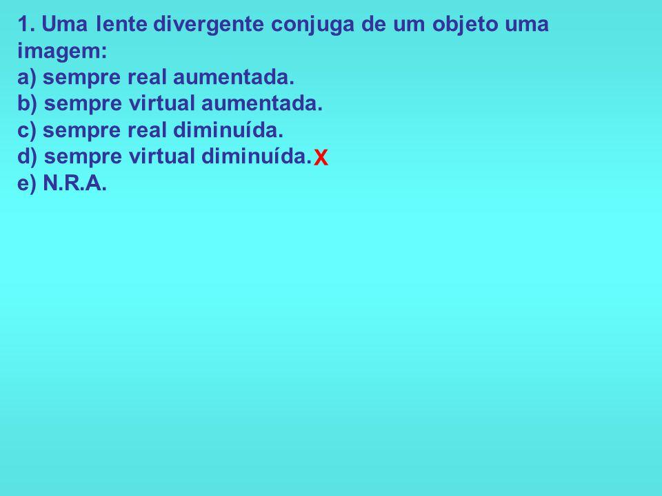 1. Uma lente divergente conjuga de um objeto uma imagem: a) sempre real aumentada. b) sempre virtual aumentada. c) sempre real diminuída. d) sempre virtual diminuída. e) N.R.A.