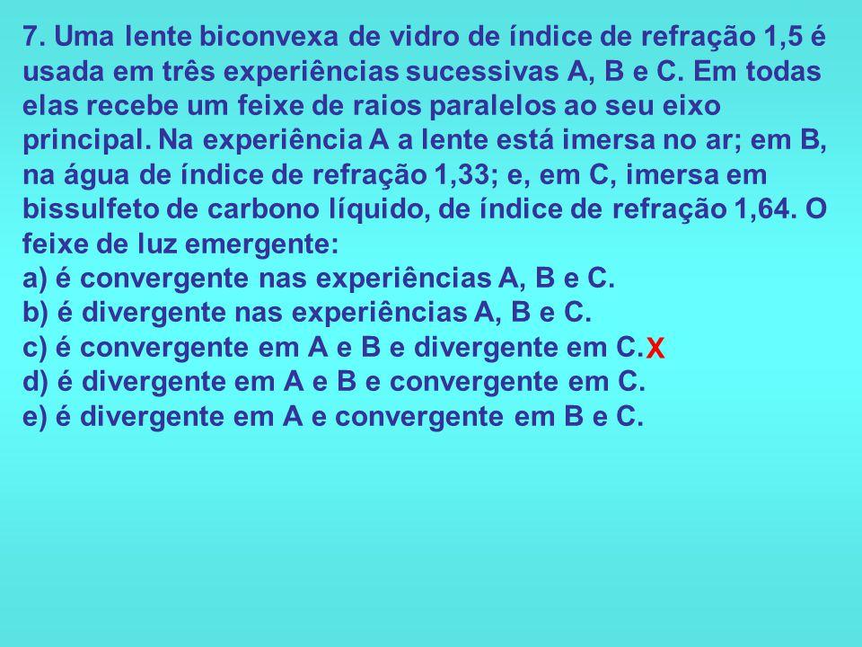 7. Uma lente biconvexa de vidro de índice de refração 1,5 é usada em três experiências sucessivas A, B e C. Em todas elas recebe um feixe de raios paralelos ao seu eixo principal. Na experiência A a lente está imersa no ar; em B, na água de índice de refração 1,33; e, em C, imersa em bissulfeto de carbono líquido, de índice de refração 1,64. O feixe de luz emergente: a) é convergente nas experiências A, B e C. b) é divergente nas experiências A, B e C. c) é convergente em A e B e divergente em C. d) é divergente em A e B e convergente em C. e) é divergente em A e convergente em B e C.
