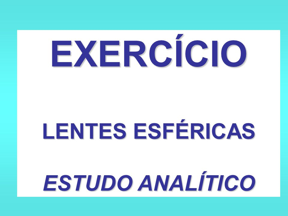 EXERCÍCIO LENTES ESFÉRICAS ESTUDO ANALÍTICO