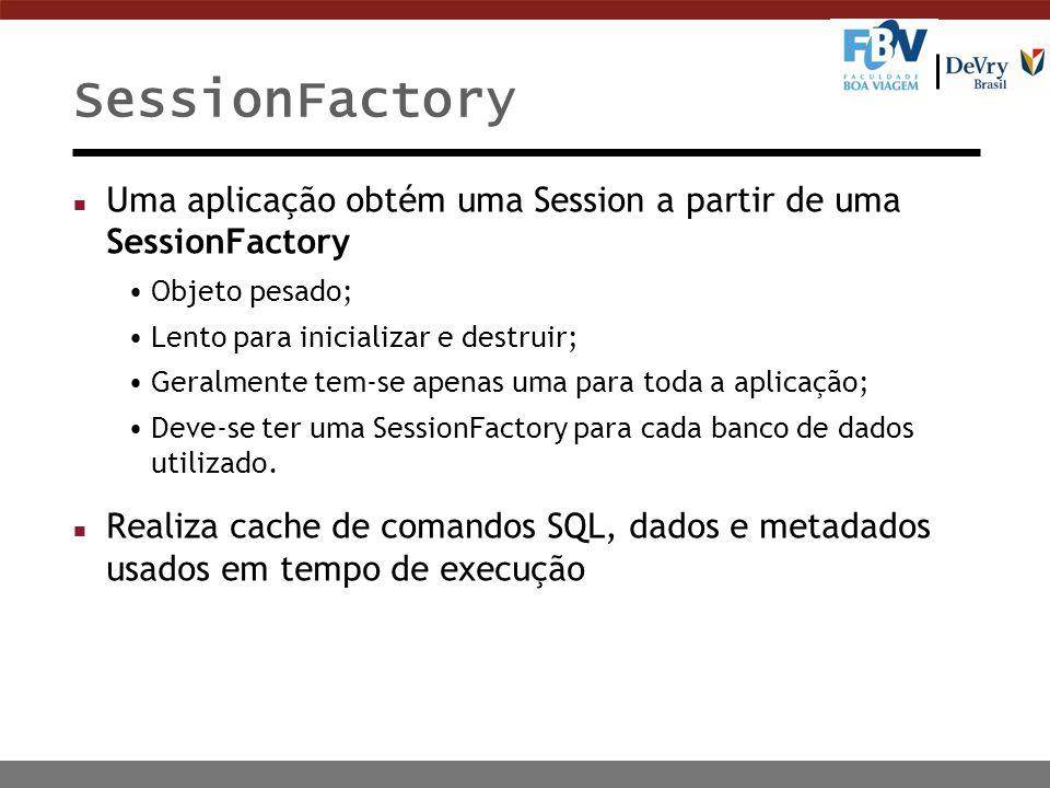 SessionFactory Uma aplicação obtém uma Session a partir de uma SessionFactory. Objeto pesado; Lento para inicializar e destruir;