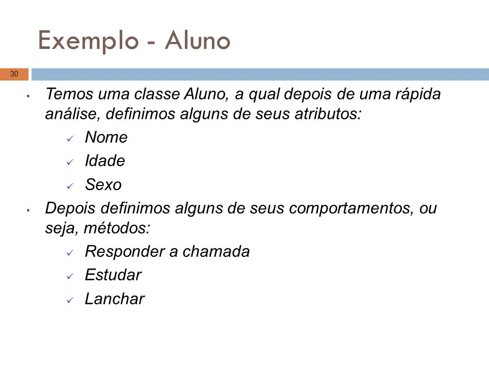 Exemplo - Aluno Temos uma classe Aluno, a qual depois de uma rápida análise, definimos alguns de seus atributos: