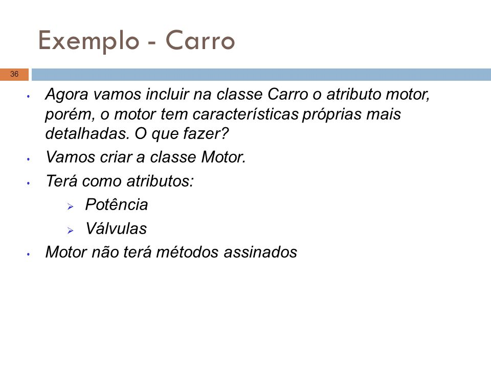 Exemplo - Carro Agora vamos incluir na classe Carro o atributo motor, porém, o motor tem características próprias mais detalhadas. O que fazer