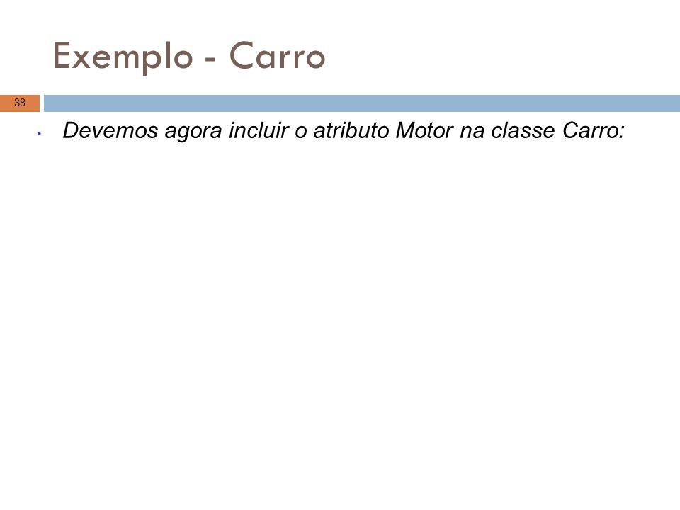 Exemplo - Carro Devemos agora incluir o atributo Motor na classe Carro: