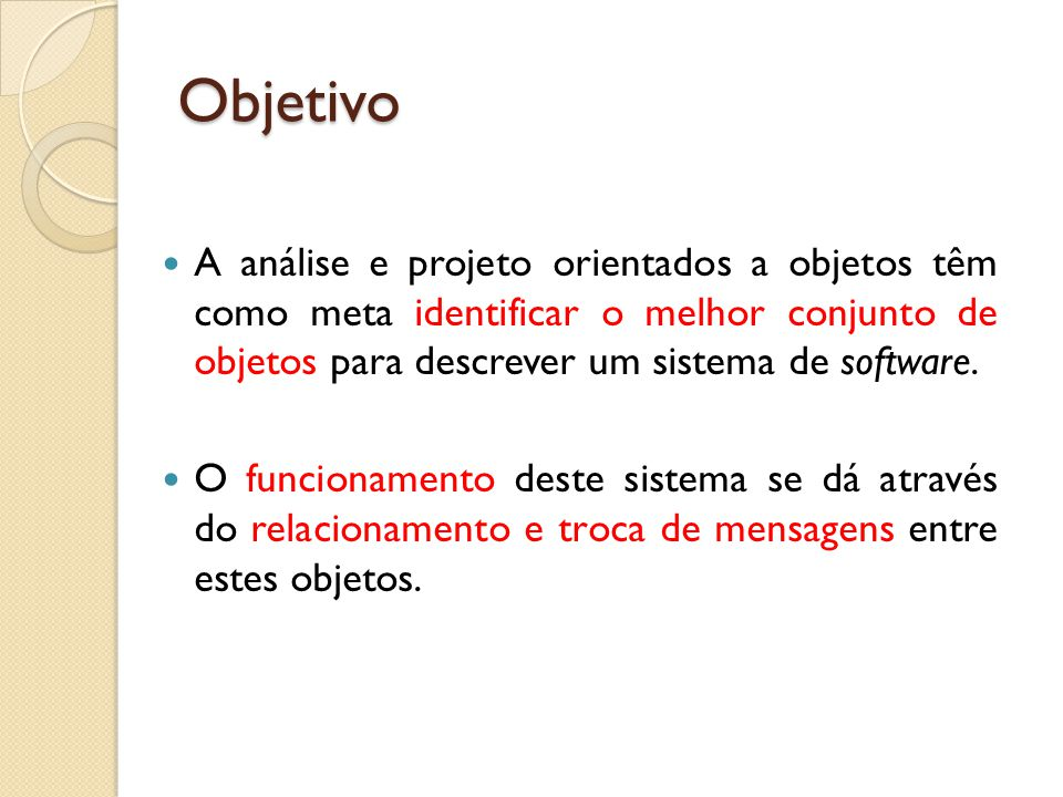 Objetivo A análise e projeto orientados a objetos têm como meta identificar o melhor conjunto de objetos para descrever um sistema de software.