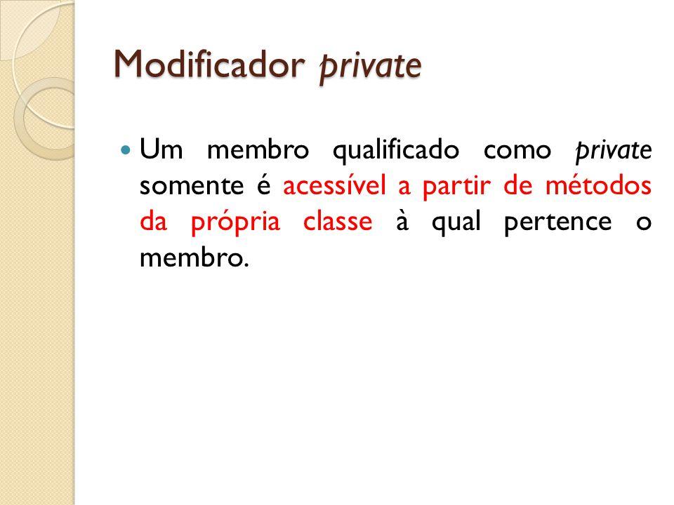 Modificador private Um membro qualificado como private somente é acessível a partir de métodos da própria classe à qual pertence o membro.