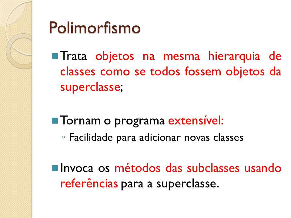 Polimorfismo Trata objetos na mesma hierarquia de classes como se todos fossem objetos da superclasse;
