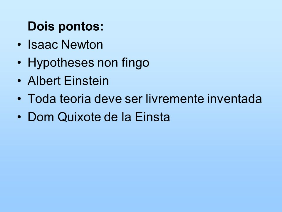 Dois pontos:Isaac Newton. Hypotheses non fingo. Albert Einstein. Toda teoria deve ser livremente inventada.