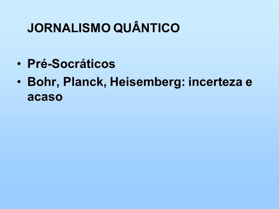 JORNALISMO QUÂNTICO Pré-Socráticos Bohr, Planck, Heisemberg: incerteza e acaso