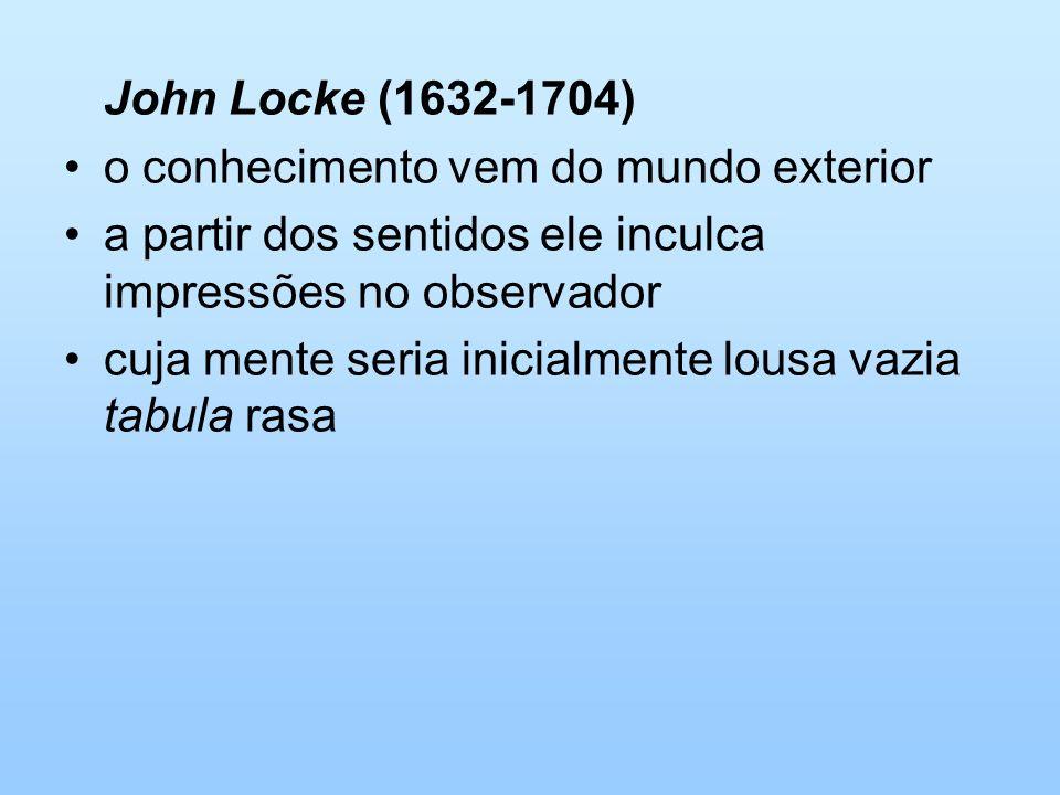 John Locke (1632-1704)o conhecimento vem do mundo exterior. a partir dos sentidos ele inculca impressões no observador.