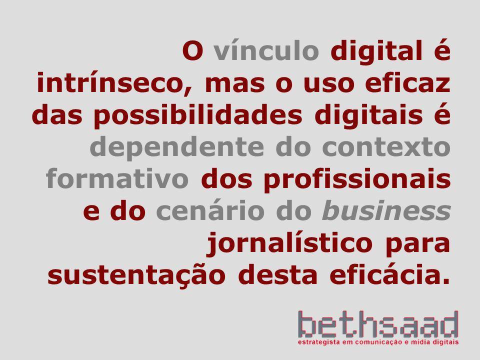 O vínculo digital é intrínseco, mas o uso eficaz das possibilidades digitais é dependente do contexto formativo dos profissionais e do cenário do business jornalístico para sustentação desta eficácia.