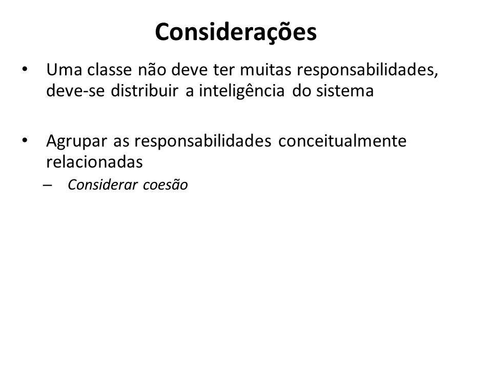 Considerações Uma classe não deve ter muitas responsabilidades, deve-se distribuir a inteligência do sistema.