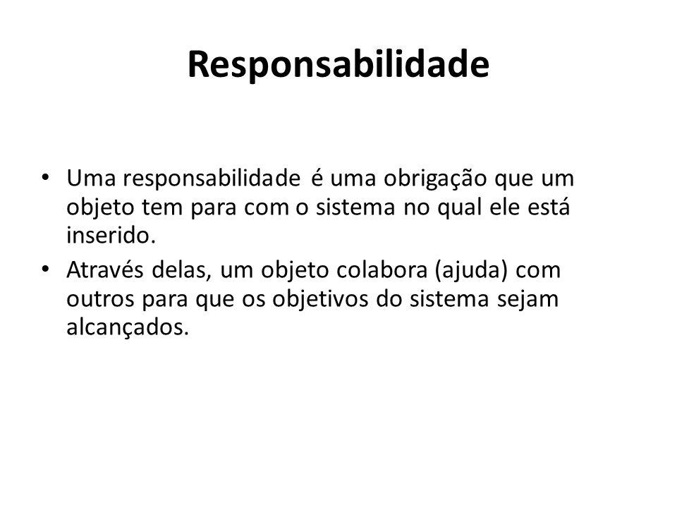 Responsabilidade Uma responsabilidade é uma obrigação que um objeto tem para com o sistema no qual ele está inserido.