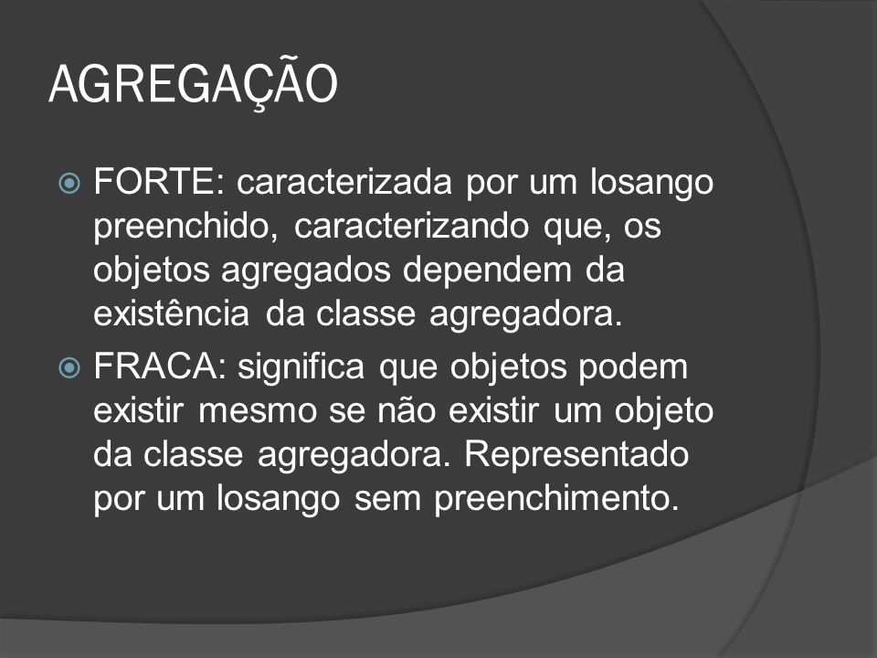 AGREGAÇÃO FORTE: caracterizada por um losango preenchido, caracterizando que, os objetos agregados dependem da existência da classe agregadora.