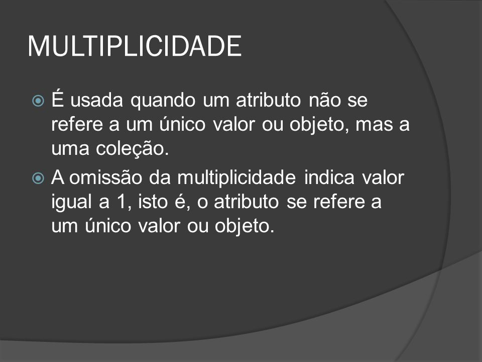 MULTIPLICIDADE É usada quando um atributo não se refere a um único valor ou objeto, mas a uma coleção.
