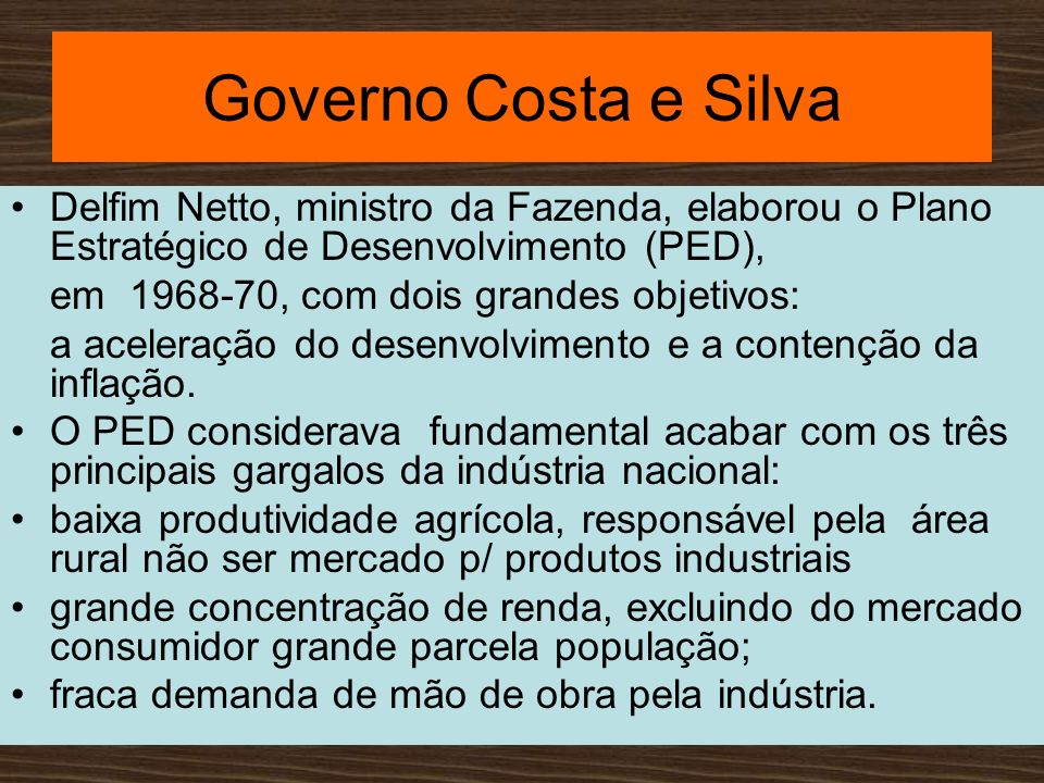 Governo Costa e SilvaDelfim Netto, ministro da Fazenda, elaborou o Plano Estratégico de Desenvolvimento (PED),