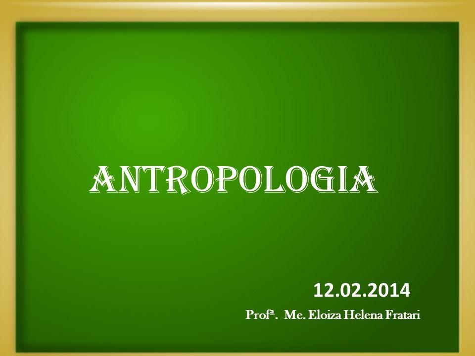 ANTROPOLOGIA Prof° 12.02.2014 Profª. Me. Eloiza Helena Fratari