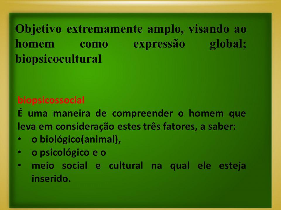 Objetivo extremamente amplo, visando ao homem como expressão global; biopsicocultural