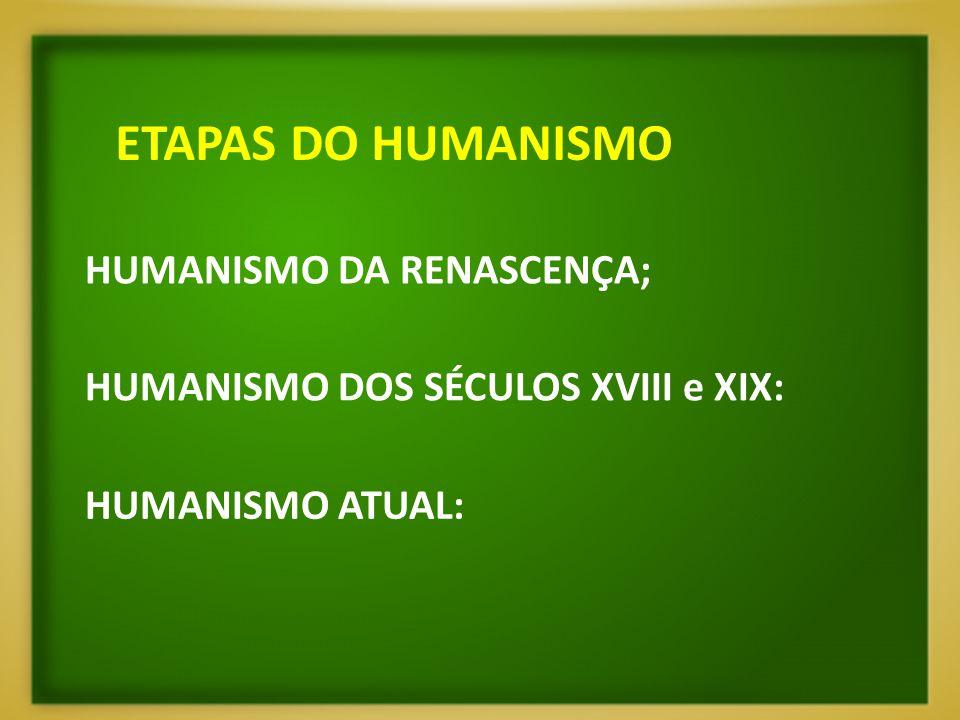 ETAPAS DO HUMANISMO HUMANISMO DA RENASCENÇA;